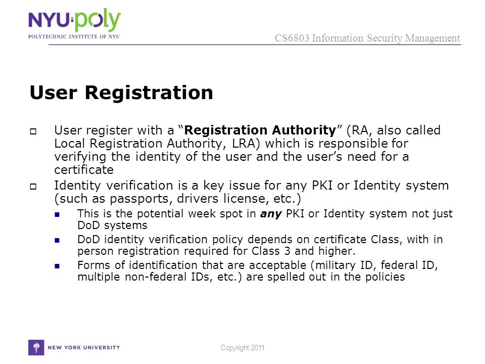 CS6803 Information Security Management Copyright 2011 User Registration  User register with a Registration Authority (RA, also called Local Registration Authority, LRA) which is responsible for verifying the identity of the user and the user's need for a certificate  Identity verification is a key issue for any PKI or Identity system (such as passports, drivers license, etc.) This is the potential week spot in any PKI or Identity system not just DoD systems DoD identity verification policy depends on certificate Class, with in person registration required for Class 3 and higher.