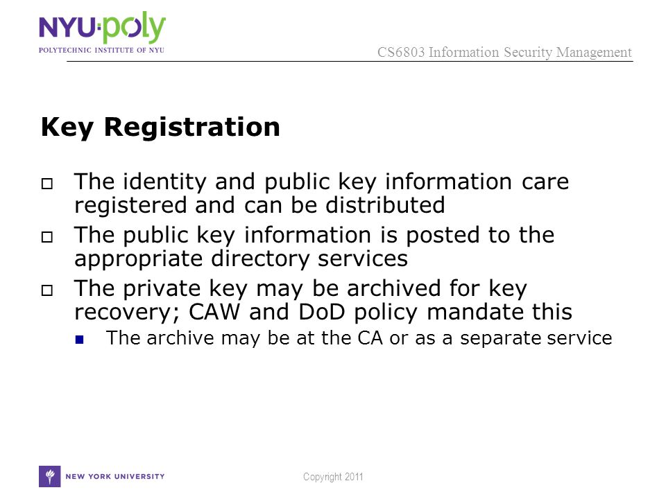 CS6803 Information Security Management Copyright 2011 Key Registration  The identity and public key information care registered and can be distributed  The public key information is posted to the appropriate directory services  The private key may be archived for key recovery; CAW and DoD policy mandate this The archive may be at the CA or as a separate service