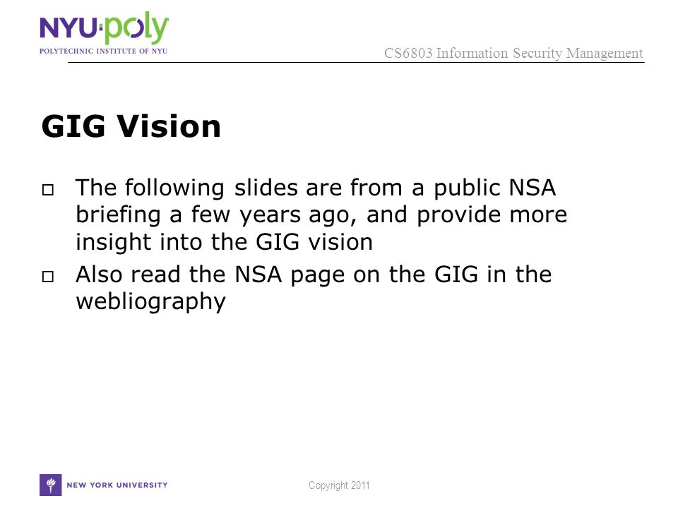 CS6803 Information Security Management Copyright 2011 GIG Vision  The following slides are from a public NSA briefing a few years ago, and provide more insight into the GIG vision  Also read the NSA page on the GIG in the webliography