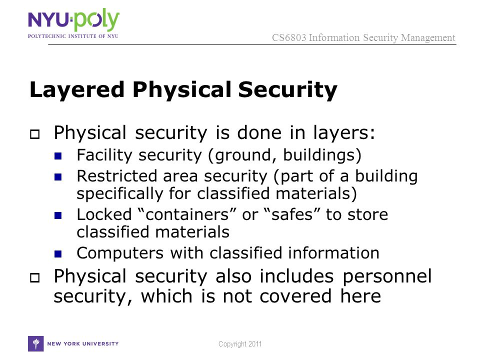 CS6803 Information Security Management Copyright 2011 Layered Physical Security  Physical security is done in layers: Facility security (ground, buildings) Restricted area security (part of a building specifically for classified materials) Locked containers or safes to store classified materials Computers with classified information  Physical security also includes personnel security, which is not covered here