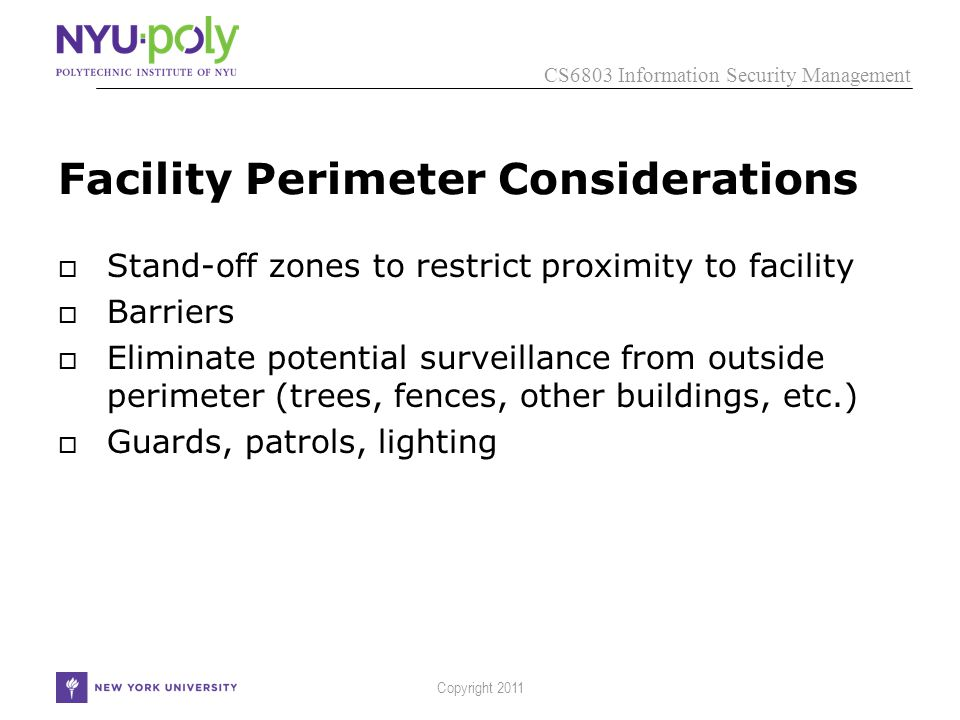 CS6803 Information Security Management Copyright 2011 Facility Perimeter Considerations  Stand-off zones to restrict proximity to facility  Barriers  Eliminate potential surveillance from outside perimeter (trees, fences, other buildings, etc.)  Guards, patrols, lighting