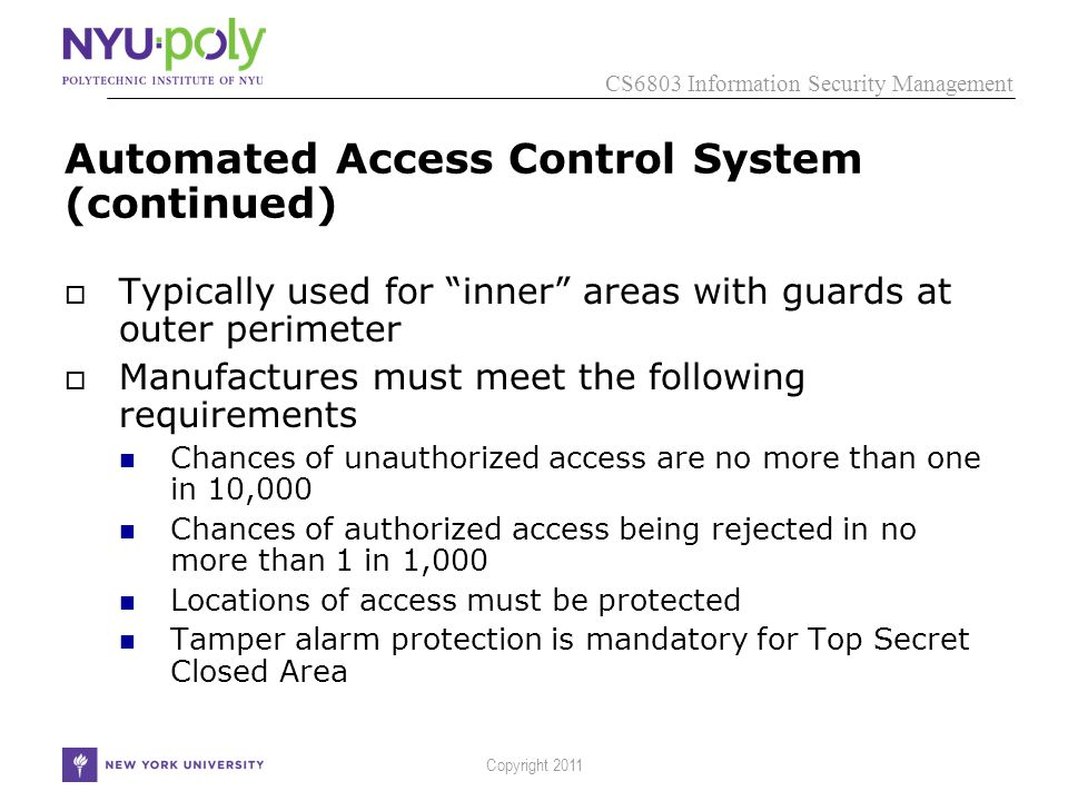 CS6803 Information Security Management Copyright 2011 Automated Access Control System (continued)  Typically used for inner areas with guards at outer perimeter  Manufactures must meet the following requirements Chances of unauthorized access are no more than one in 10,000 Chances of authorized access being rejected in no more than 1 in 1,000 Locations of access must be protected Tamper alarm protection is mandatory for Top Secret Closed Area
