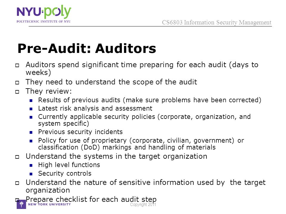 CS6803 Information Security Management Copyright 2011  Auditors spend significant time preparing for each audit (days to weeks)  They need to understand the scope of the audit  They review: Results of previous audits (make sure problems have been corrected) Latest risk analysis and assessment Currently applicable security policies (corporate, organization, and system specific) Previous security incidents Policy for use of proprietary (corporate, civilian, government) or classification (DoD) markings and handling of materials  Understand the systems in the target organization High level functions Security controls  Understand the nature of sensitive information used by the target organization  Prepare checklist for each audit step Pre-Audit: Auditors