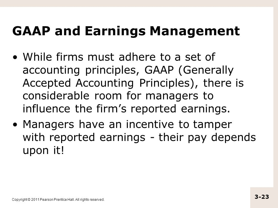 Copyright © 2011 Pearson Prentice Hall. All rights reserved. 3-23 GAAP and Earnings Management While firms must adhere to a set of accounting principl