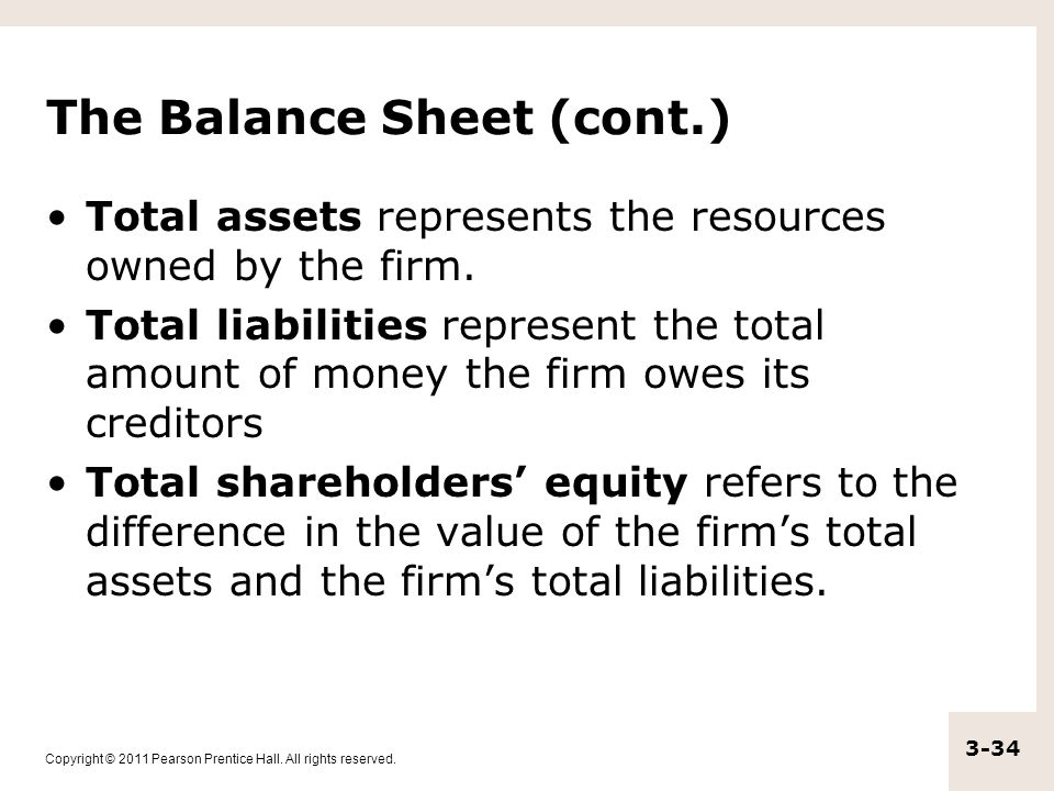 Copyright © 2011 Pearson Prentice Hall. All rights reserved. 3-34 The Balance Sheet (cont.) Total assets represents the resources owned by the firm. T