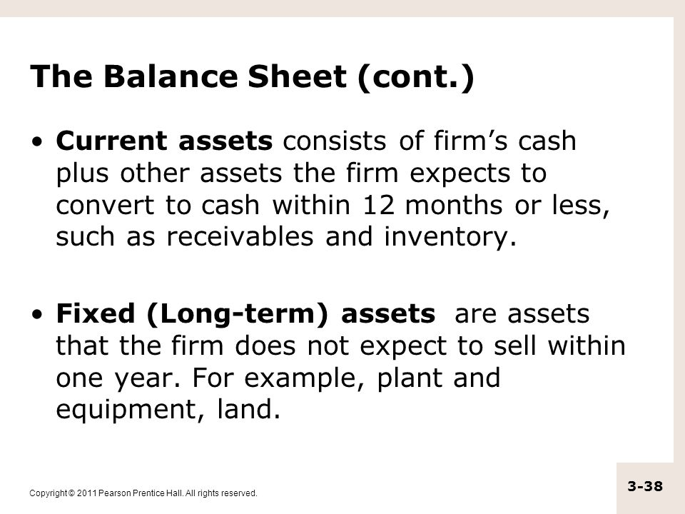 Copyright © 2011 Pearson Prentice Hall. All rights reserved. 3-38 The Balance Sheet (cont.) Current assets consists of firm's cash plus other assets t