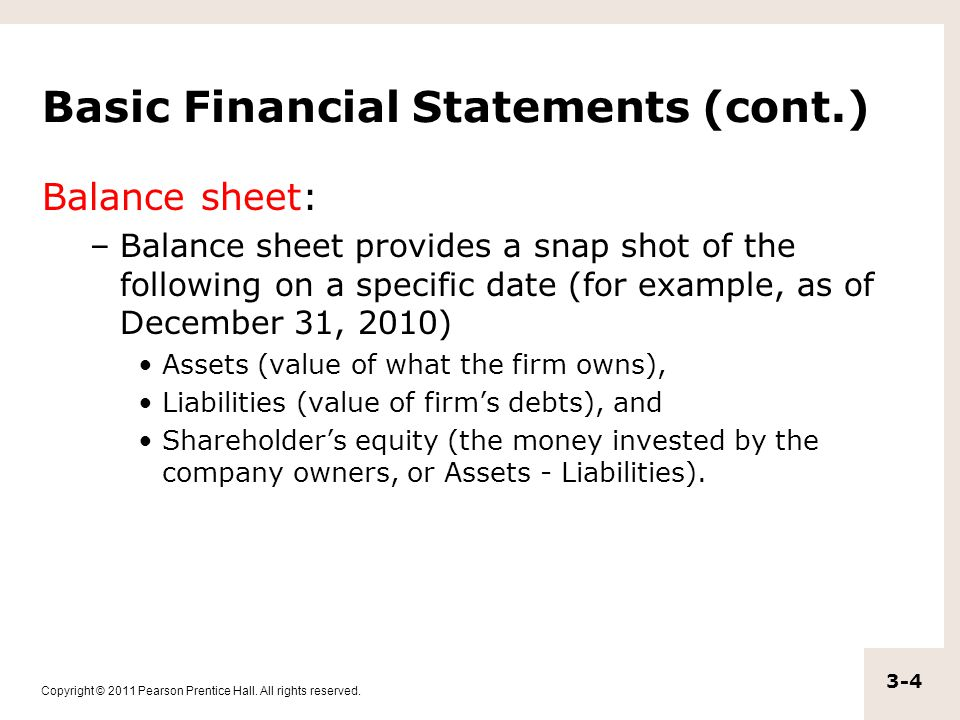 Copyright © 2011 Pearson Prentice Hall. All rights reserved. 3-4 Basic Financial Statements (cont.) Balance sheet: –Balance sheet provides a snap shot