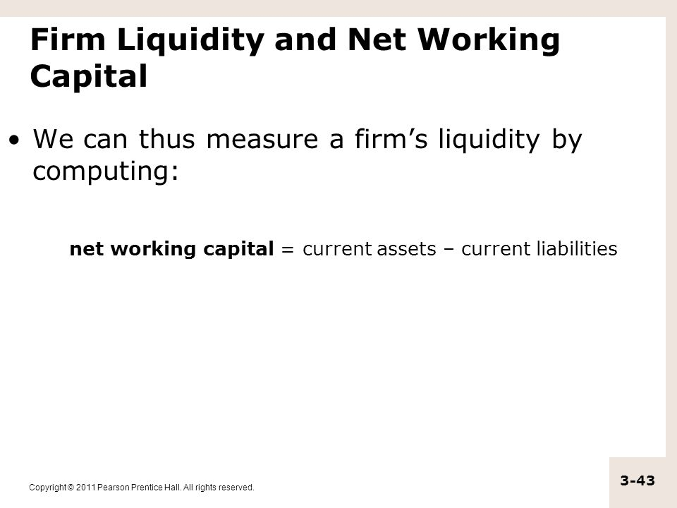 Copyright © 2011 Pearson Prentice Hall. All rights reserved. 3-43 Firm Liquidity and Net Working Capital We can thus measure a firm's liquidity by com