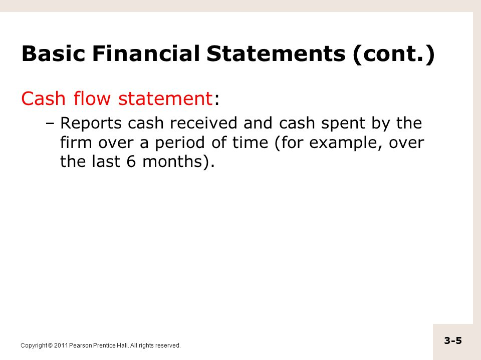 Copyright © 2011 Pearson Prentice Hall. All rights reserved. 3-5 Basic Financial Statements (cont.) Cash flow statement: –Reports cash received and ca