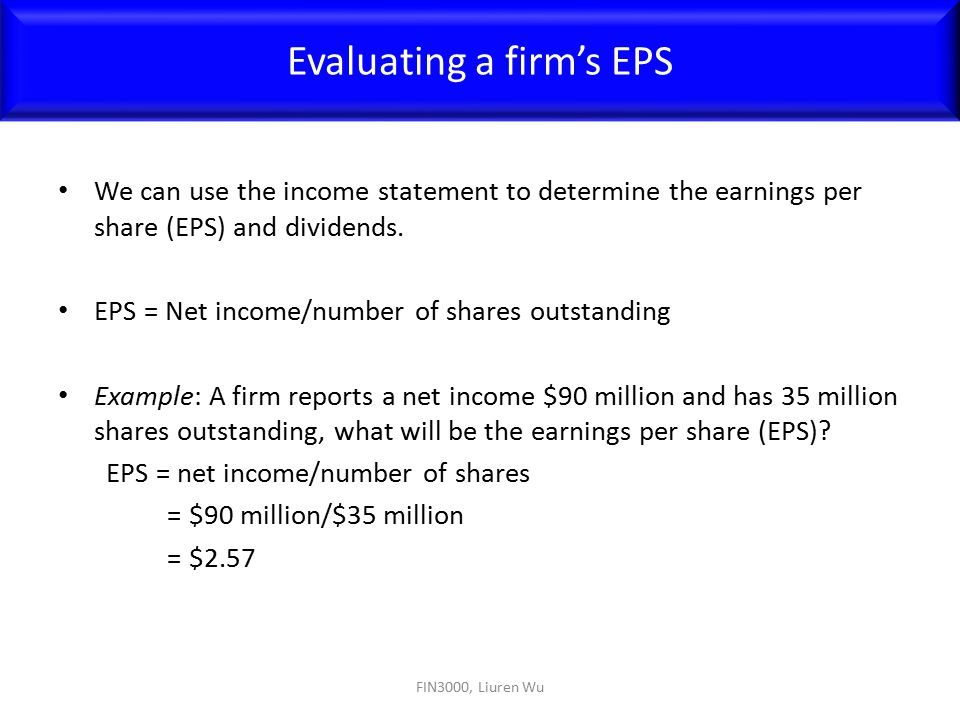 We can use the income statement to determine the earnings per share (EPS) and dividends. EPS = Net income/number of shares outstanding Example: A firm