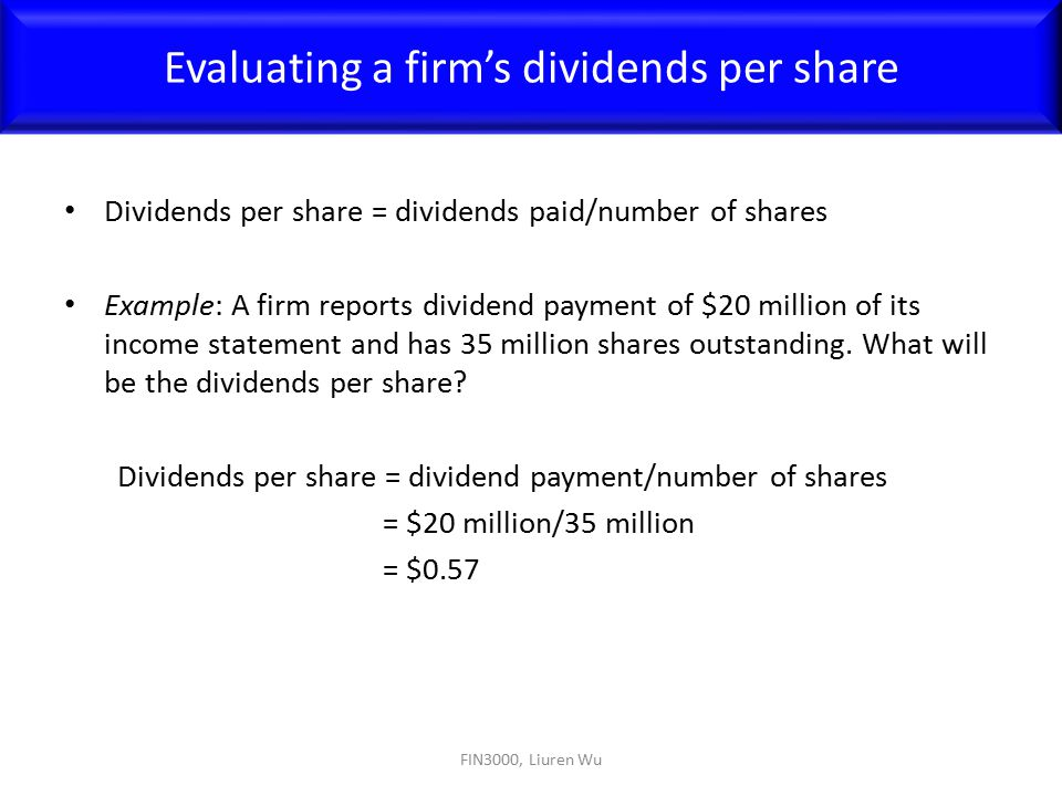 Dividends per share = dividends paid/number of shares Example: A firm reports dividend payment of $20 million of its income statement and has 35 milli