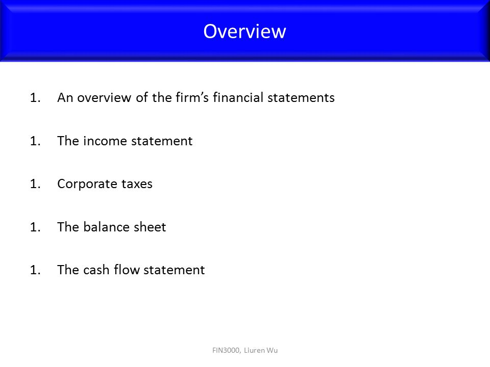 1.An overview of the firm's financial statements 1.The income statement 1.Corporate taxes 1.The balance sheet 1.The cash flow statement Overview FIN30