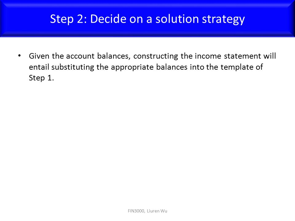 Given the account balances, constructing the income statement will entail substituting the appropriate balances into the template of Step 1. FIN3000,