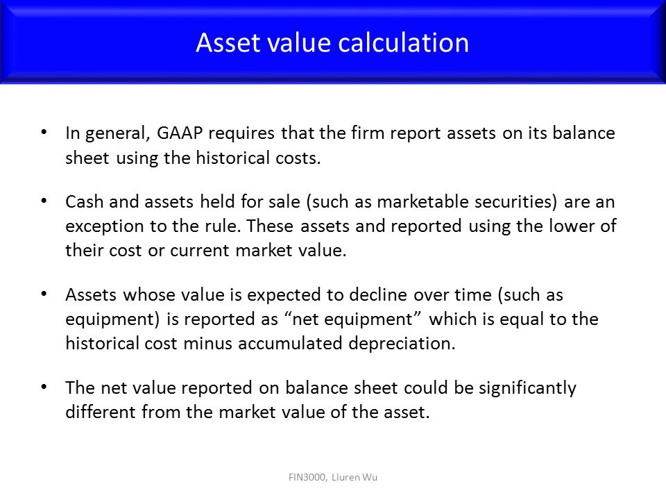 In general, GAAP requires that the firm report assets on its balance sheet using the historical costs. Cash and assets held for sale (such as marketab
