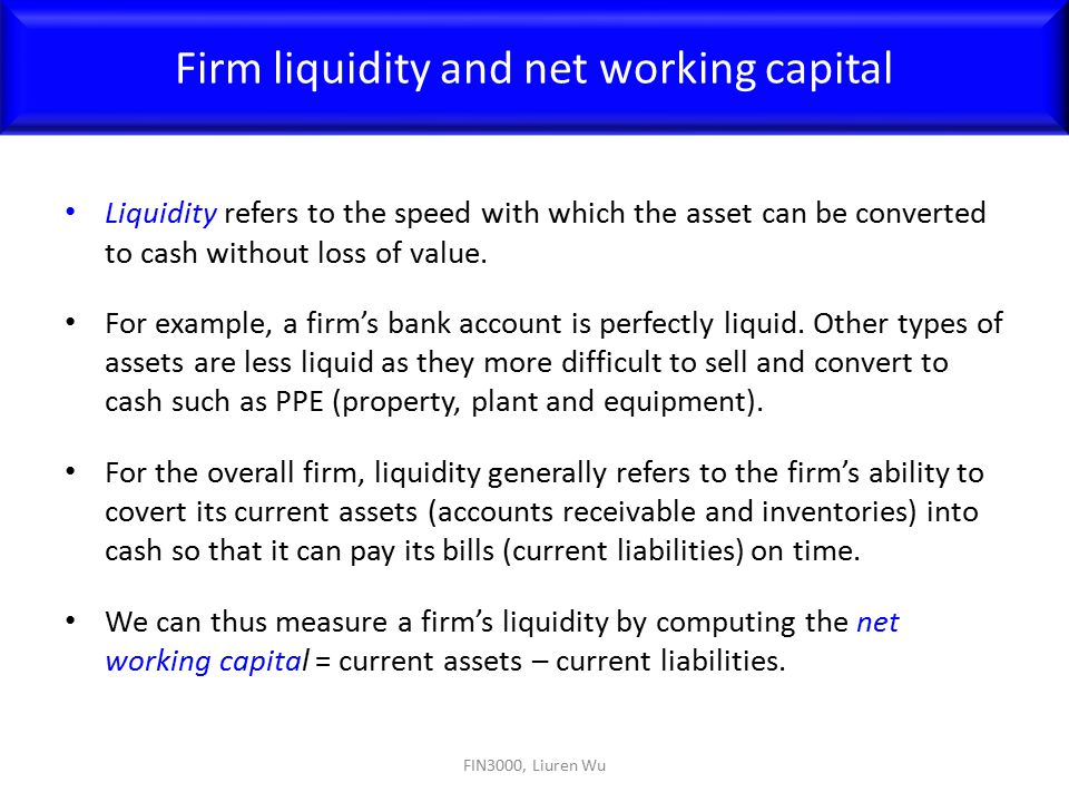 Liquidity refers to the speed with which the asset can be converted to cash without loss of value. For example, a firm's bank account is perfectly liq
