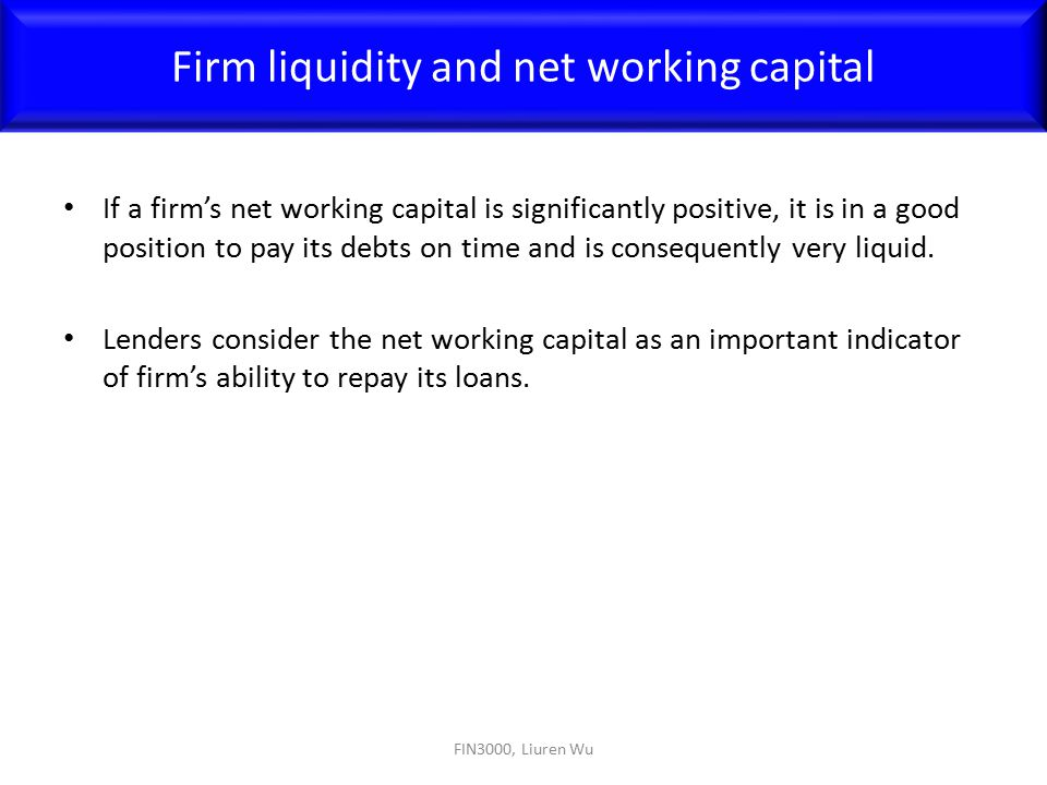If a firm's net working capital is significantly positive, it is in a good position to pay its debts on time and is consequently very liquid. Lenders