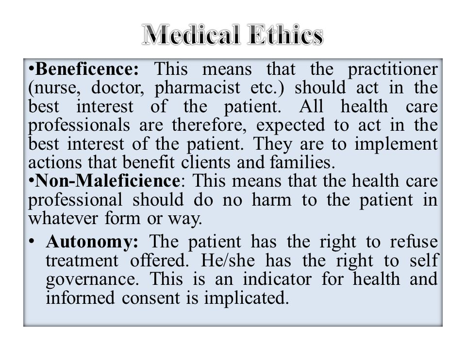 Beneficence: This means that the practitioner (nurse, doctor, pharmacist etc.) should act in the best interest of the patient. All health care profess