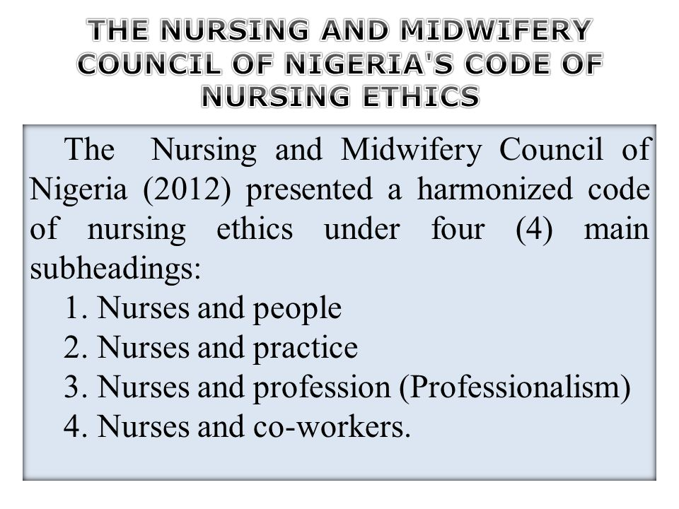 The Nursing and Midwifery Council of Nigeria (2012) presented a harmonized code of nursing ethics under four (4) main subheadings: 1. Nurses and peopl