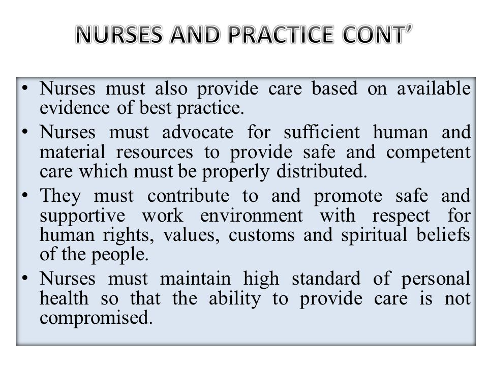 Nurses must also provide care based on available evidence of best practice. Nurses must advocate for sufficient human and material resources to provid