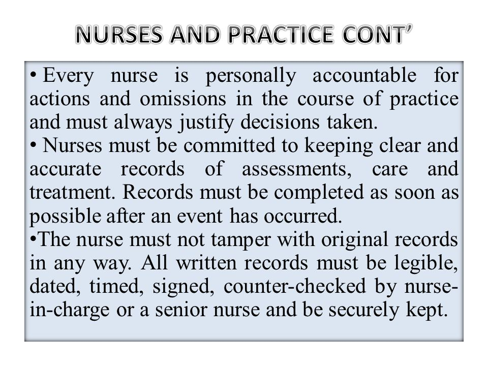 Every nurse is personally accountable for actions and omissions in the course of practice and must always justify decisions taken. Nurses must be comm