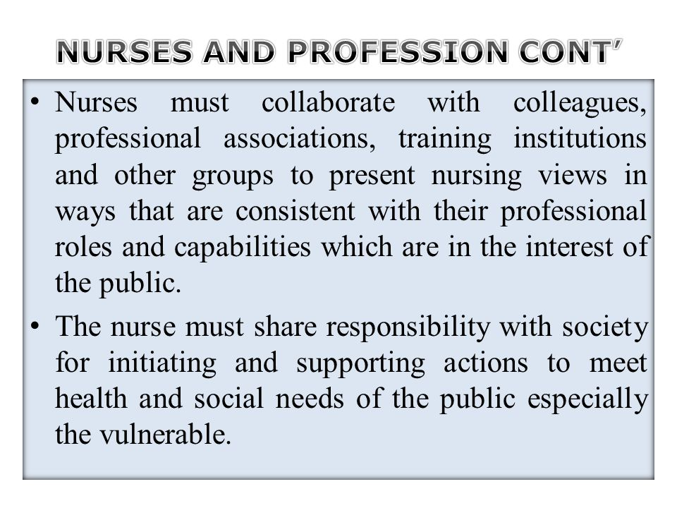 Nurses must collaborate with colleagues, professional associations, training institutions and other groups to present nursing views in ways that are c