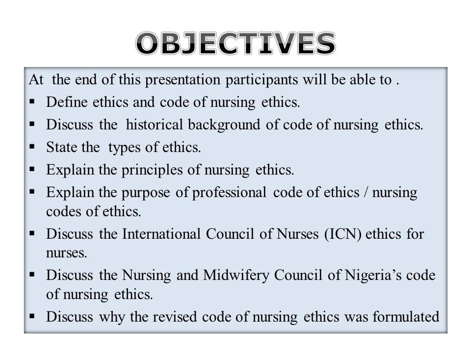 At the end of this presentation participants will be able to.  Define ethics and code of nursing ethics.  Discuss the historical background of code