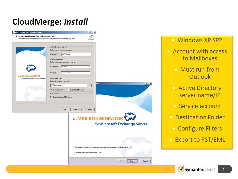 CloudMerge: install 18 Windows XP SP2 Account with access to Mailboxes Must run from Outlook Active Directory server name/IP Service account Destination Folder Configure Filters Export to PST/EML.