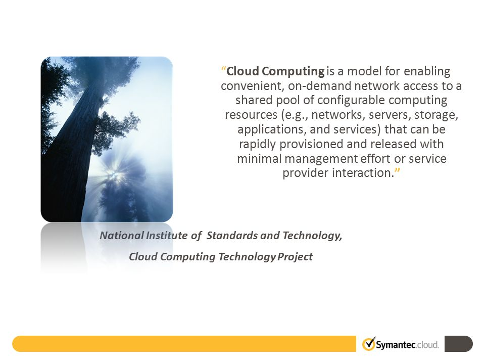National Institute of Standards and Technology, Cloud Computing Technology Project Cloud Computing is a model for enabling convenient, on-demand network access to a shared pool of configurable computing resources (e.g., networks, servers, storage, applications, and services) that can be rapidly provisioned and released with minimal management effort or service provider interaction. Quote
