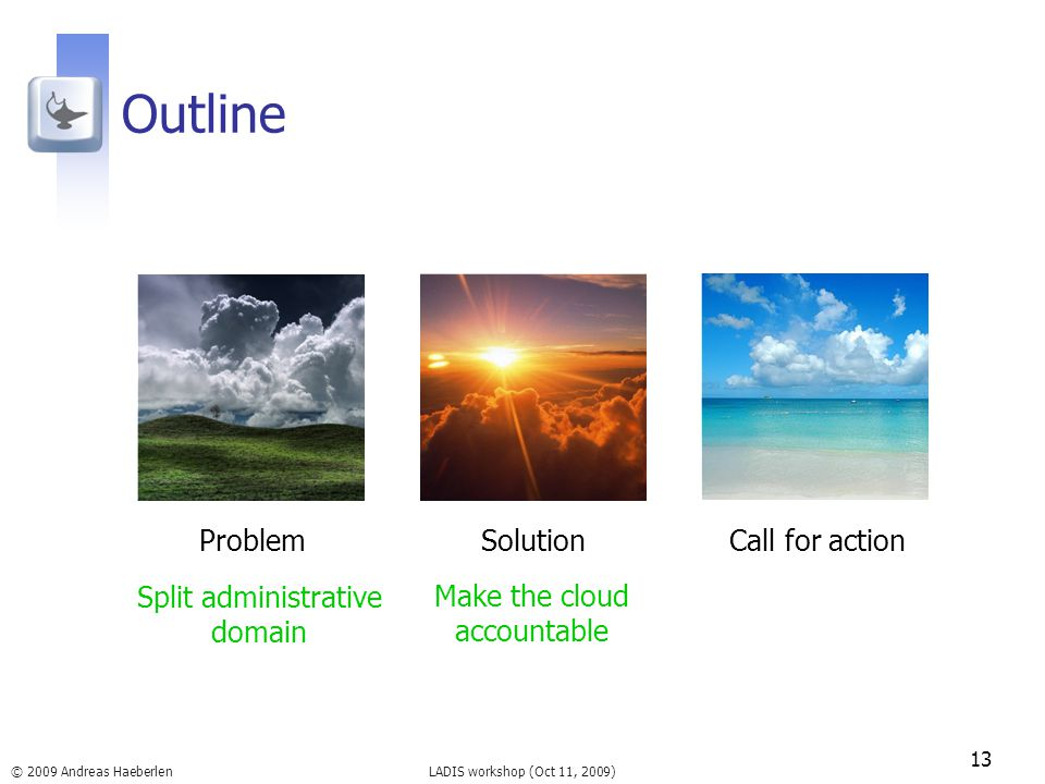 LADIS workshop (Oct 11, 2009) Outline 13 © 2009 Andreas Haeberlen ProblemSolutionCall for action Split administrative domain Make the cloud accountable