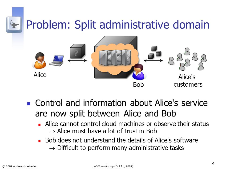 LADIS workshop (Oct 11, 2009) Problem: Split administrative domain Control and information about Alice s service are now split between Alice and Bob Alice cannot control cloud machines or observe their status  Alice must have a lot of trust in Bob Bob does not understand the details of Alice s software  Difficult to perform many administrative tasks 4 © 2009 Andreas Haeberlen Alice Bob Alice s customers .