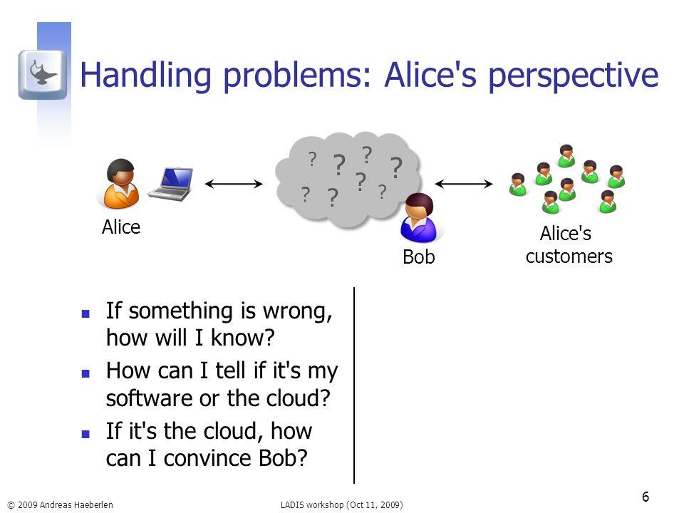 LADIS workshop (Oct 11, 2009) Handling problems: Alice's perspective 6 © 2009 Andreas Haeberlen Alice Alice's customers ? ? ? ? ? ? ? ? Bob If somethi