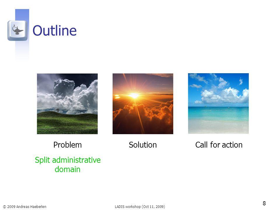 LADIS workshop (Oct 11, 2009) Outline 8 © 2009 Andreas Haeberlen ProblemSolutionCall for action Split administrative domain
