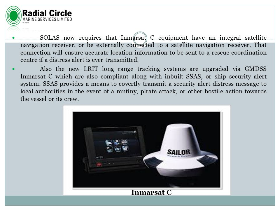 SOLAS now requires that Inmarsat C equipment have an integral satellite navigation receiver, or be externally connected to a satellite navigation receiver.
