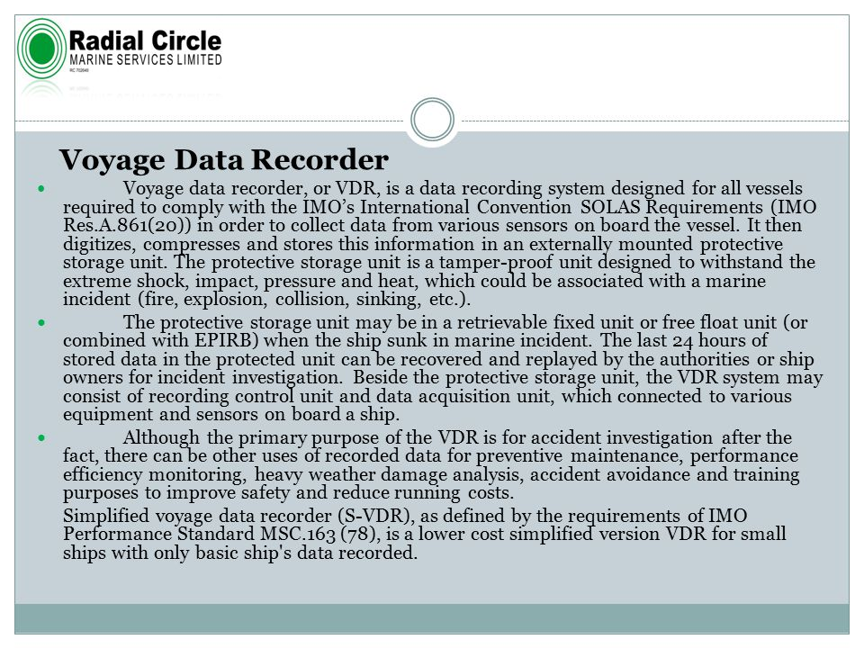 Voyage Data Recorder Voyage data recorder, or VDR, is a data recording system designed for all vessels required to comply with the IMO's International Convention SOLAS Requirements (IMO Res.A.861(20)) in order to collect data from various sensors on board the vessel.
