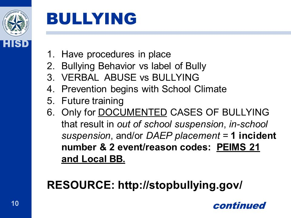 10 HISD 1.Have procedures in place 2.Bullying Behavior vs label of Bully 3.VERBAL ABUSE vs BULLYING 4.Prevention begins with School Climate 5.Future training 6.Only for DOCUMENTED CASES OF BULLYING that result in out of school suspension, in-school suspension, and/or DAEP placement = 1 incident number & 2 event/reason codes: PEIMS 21 and Local BB.