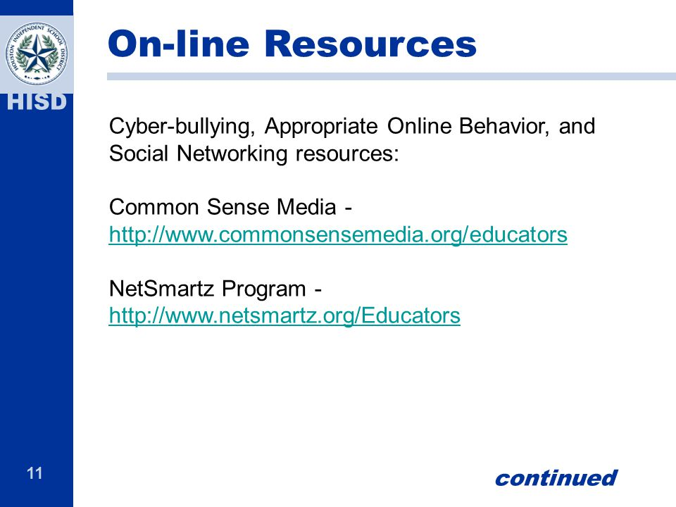 11 HISD Cyber-bullying, Appropriate Online Behavior, and Social Networking resources: Common Sense Media - http://www.commonsensemedia.org/educators http://www.commonsensemedia.org/educators NetSmartz Program - http://www.netsmartz.org/Educators http://www.netsmartz.org/Educators On-line Resources continued