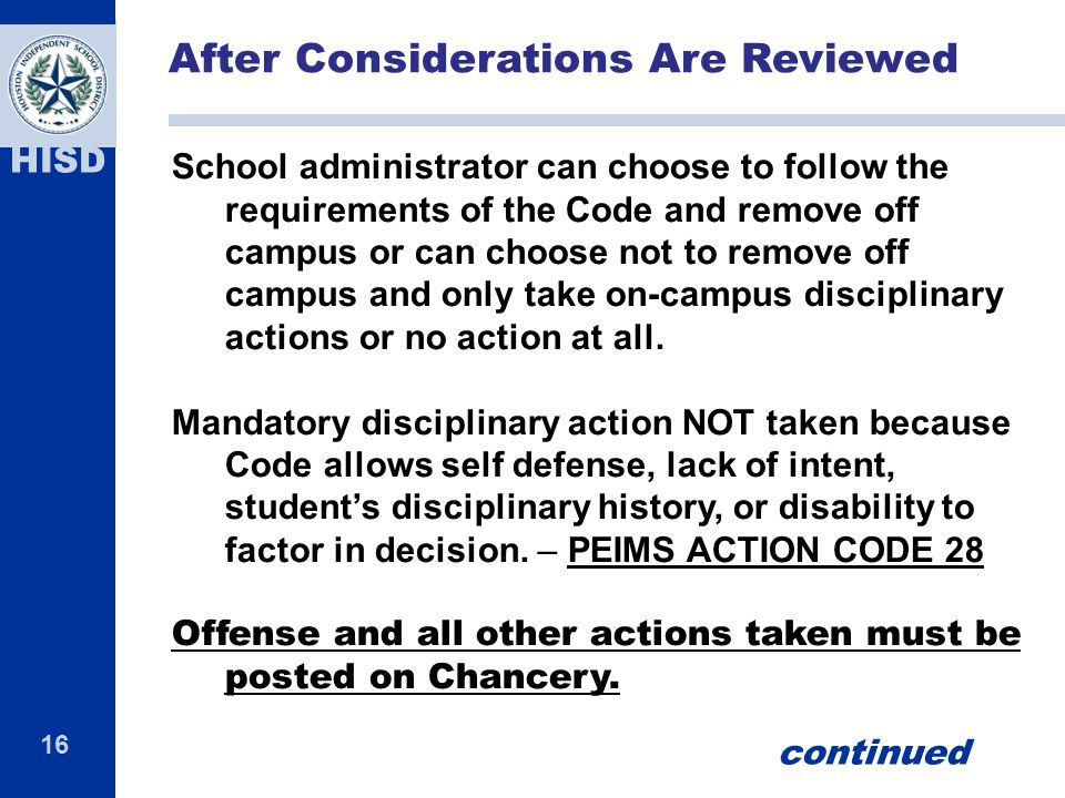 16 HISD School administrator can choose to follow the requirements of the Code and remove off campus or can choose not to remove off campus and only take on-campus disciplinary actions or no action at all.