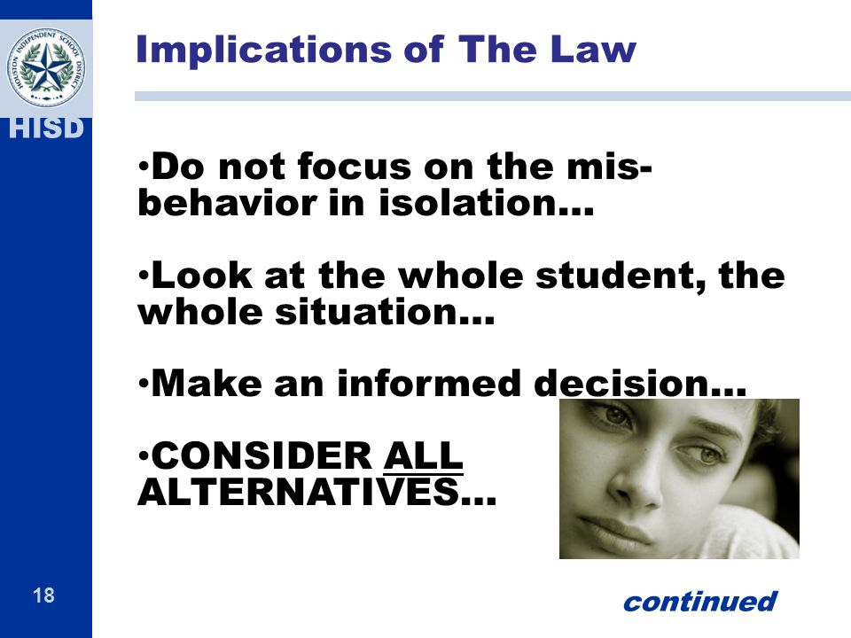 18 HISD Do not focus on the mis- behavior in isolation… Look at the whole student, the whole situation… Make an informed decision… CONSIDER ALL ALTERNATIVES… Implications of The Law continued
