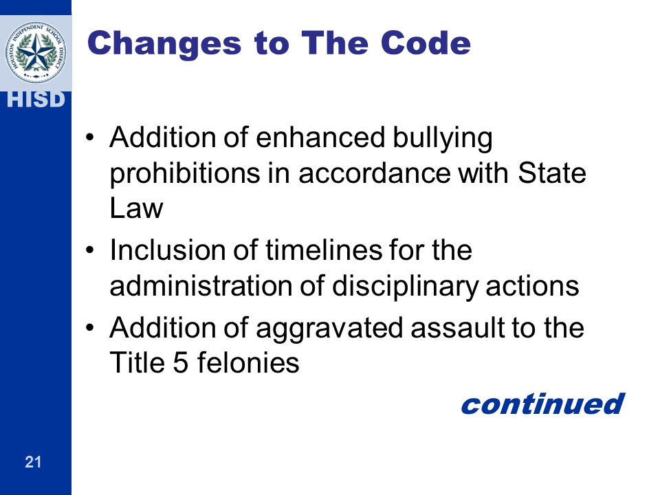 21 HISD Changes to The Code Addition of enhanced bullying prohibitions in accordance with State Law Inclusion of timelines for the administration of disciplinary actions Addition of aggravated assault to the Title 5 felonies continued