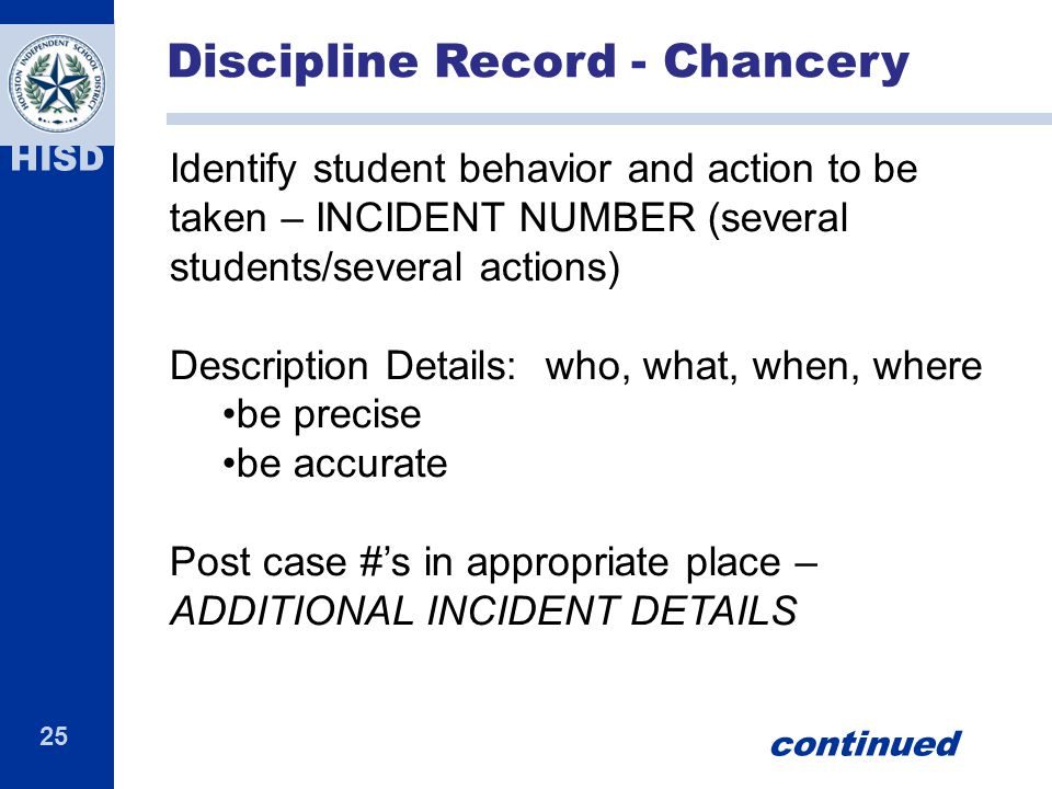 25 HISD Identify student behavior and action to be taken – INCIDENT NUMBER (several students/several actions) Description Details: who, what, when, where be precise be accurate Post case #'s in appropriate place – ADDITIONAL INCIDENT DETAILS Discipline Record - Chancery continued