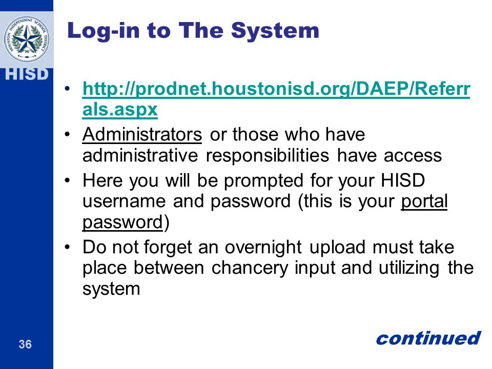 36 HISD Log-in to The System http://prodnet.houstonisd.org/DAEP/Referr als.aspxhttp://prodnet.houstonisd.org/DAEP/Referr als.aspx Administrators or those who have administrative responsibilities have access Here you will be prompted for your HISD username and password (this is your portal password) Do not forget an overnight upload must take place between chancery input and utilizing the system continued