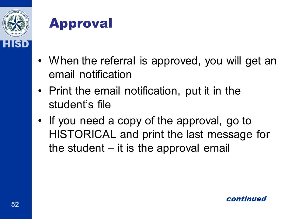 52 HISD Approval When the referral is approved, you will get an email notification Print the email notification, put it in the student's file If you need a copy of the approval, go to HISTORICAL and print the last message for the student – it is the approval email continued