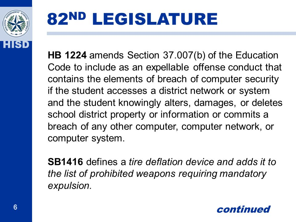 6 HISD HB 1224 amends Section 37.007(b) of the Education Code to include as an expellable offense conduct that contains the elements of breach of computer security if the student accesses a district network or system and the student knowingly alters, damages, or deletes school district property or information or commits a breach of any other computer, computer network, or computer system.