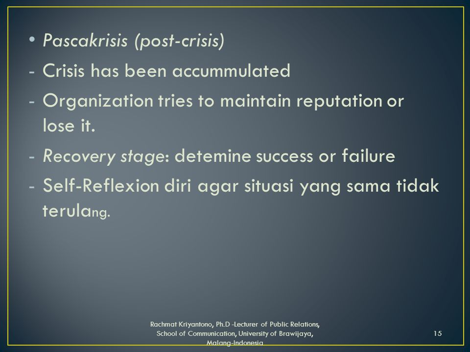 Pascakrisis (post-crisis) -Crisis has been accummulated -Organization tries to maintain reputation or lose it.