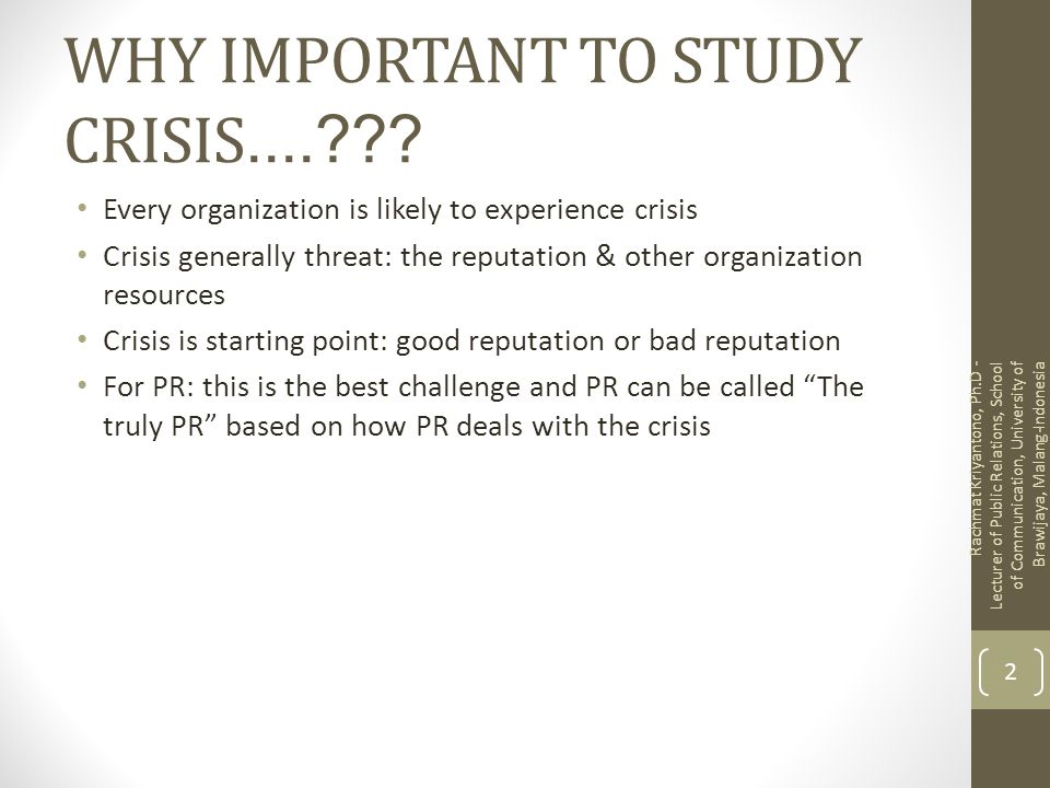 WHY IMPORTANT TO STUDY CRISIS....??? Every organization is likely to experience crisis Crisis generally threat: the reputation & other organization re