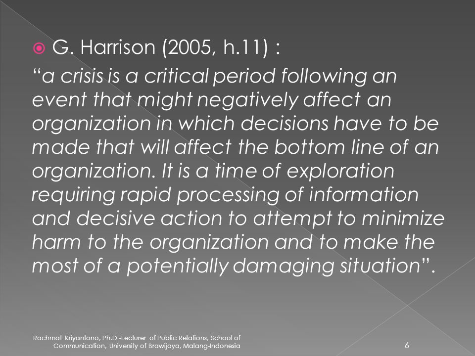 " G. Harrison (2005, h.11) : ""a crisis is a critical period following an event that might negatively affect an organization in which decisions have to"