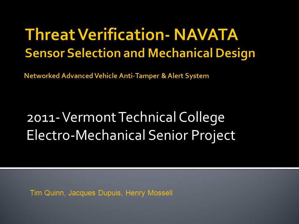 2011- Vermont Technical College Electro-Mechanical Senior Project Networked Advanced Vehicle Anti-Tamper & Alert System Tim Quinn, Jacques Dupuis, Henry Mossell