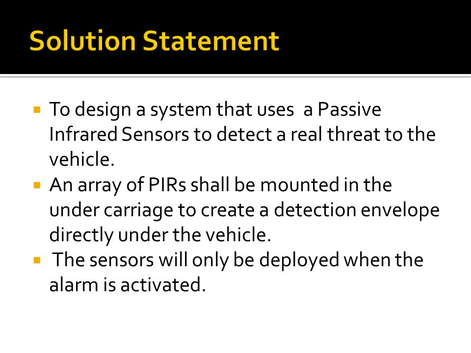  To design a system that uses a Passive Infrared Sensors to detect a real threat to the vehicle.