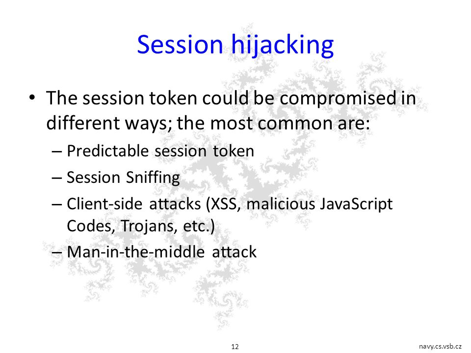 navy.cs.vsb.cz 12 Session hijacking The session token could be compromised in different ways; the most common are: – Predictable session token – Session Sniffing – Client-side attacks (XSS, malicious JavaScript Codes, Trojans, etc.) – Man-in-the-middle attack