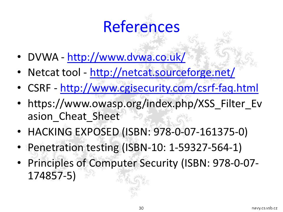 navy.cs.vsb.cz 30 References DVWA - http://www.dvwa.co.uk/http://www.dvwa.co.uk/ Netcat tool - http://netcat.sourceforge.net/http://netcat.sourceforge.net/ CSRF - http://www.cgisecurity.com/csrf-faq.htmlhttp://www.cgisecurity.com/csrf-faq.html https://www.owasp.org/index.php/XSS_Filter_Ev asion_Cheat_Sheet HACKING EXPOSED (ISBN: 978-0-07-161375-0) Penetration testing (ISBN-10: 1-59327-564-1) Principles of Computer Security (ISBN: 978-0-07- 174857-5)